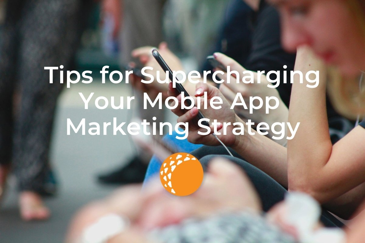Tips for Supercharging Your Mobile App Marketing Strategy