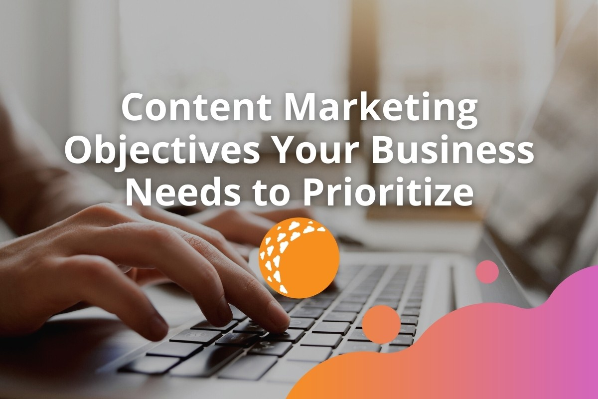 Content Marketing Objectives Your Business Needs to Prioritize