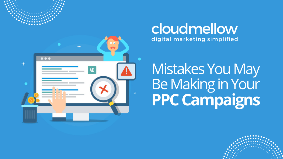 Mistakes You May Be Making in Your PPC Campaigns